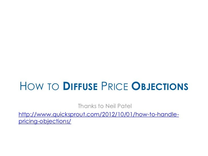 HOW TO DIFFUSE PRICE OBJECTIONS                    Thanks to Neil Patelhttp://www.quicksprout.com/2012/10/01/how-to-handle...