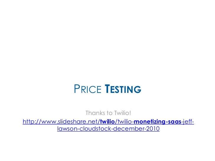 PRICE TESTING                     Thanks to Twilio!http://www.slideshare.net/twilio/twilio-monetizing-saas-jeff-          ...