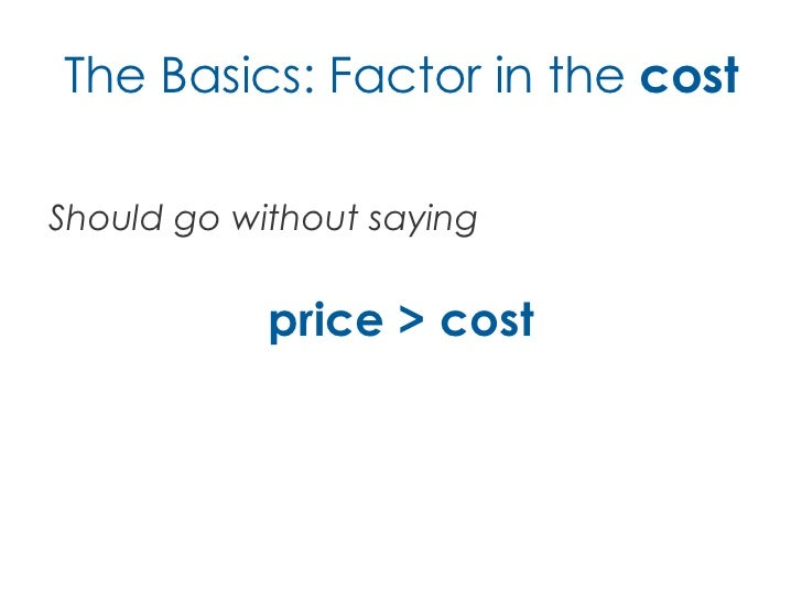 The Basics: Factor in the costShould go without saying            price > cost