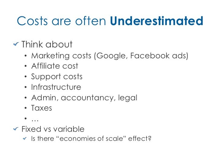 Costs are often UnderestimatedThink about • Marketing costs (Google, Facebook ads) • Affiliate cost • Support costs • Infr...