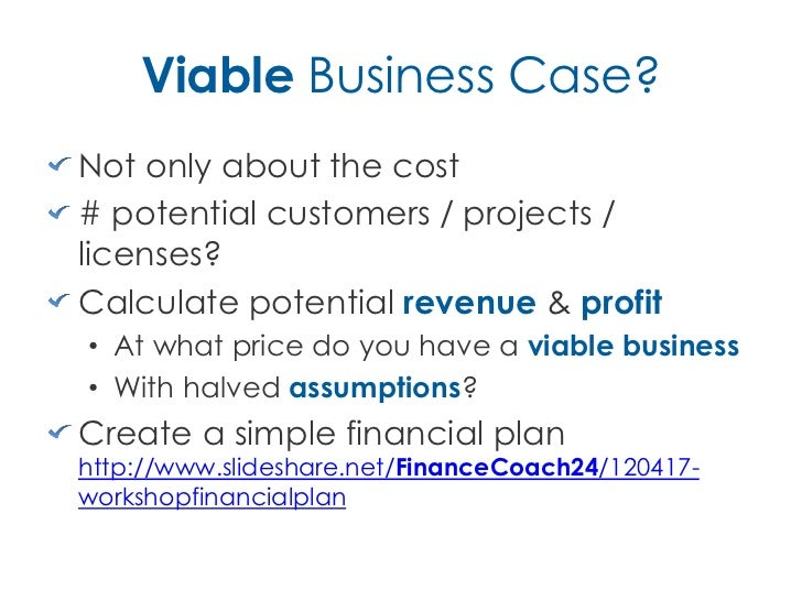 Viable Business Case?Not only about the cost# potential customers / projects /licenses?Calculate potential revenue & profi...