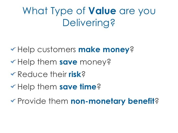 What Type of Value are you        Delivering?Help customers make money?Help them save money?Reduce their risk?Help them sa...