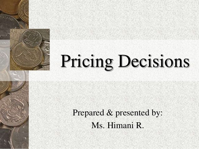 Pricing Decisions Prepared & presented by: Ms. Himani R.