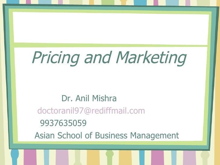 Pricing and Marketing <ul><li>Dr. Anil Mishra </li></ul><ul><li>[email_address] </li></ul><ul><li>9937635059 </li></ul><ul...