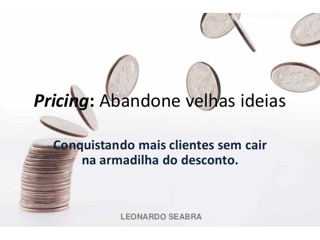 Pricing: Abandone velhas ideias Conquistando mais clientes sem cair na armadilha do desconto.  LEONARDO SEABRA