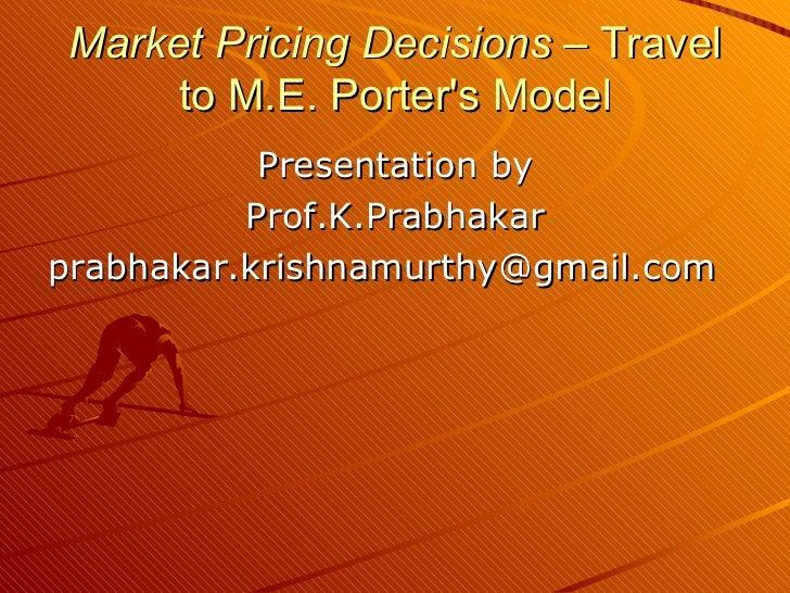 Market Pricing Decisions  – Travel to M.E. Porter's Model <ul><li>Presentation by </li></ul><ul><li>Prof.K.Prabhakar </li>...