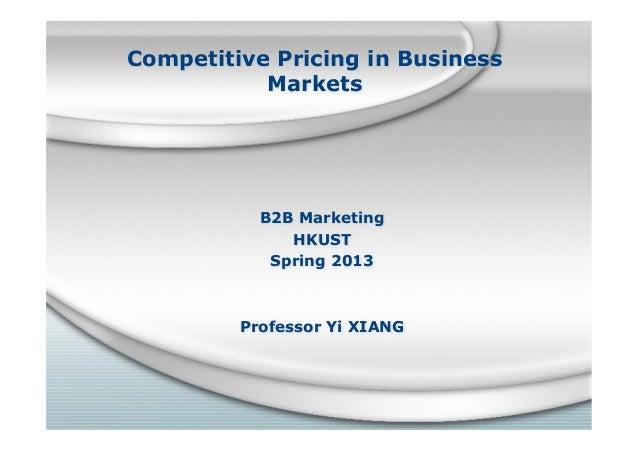 Competitive Pricing in BusinessMarketsB2B MarketingHKUSTSpring 2013Professor Yi XIANG