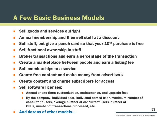 A Few Basic Business Models   Sell goods and services outright   Annual membership and then sell stuff at a discount   ...