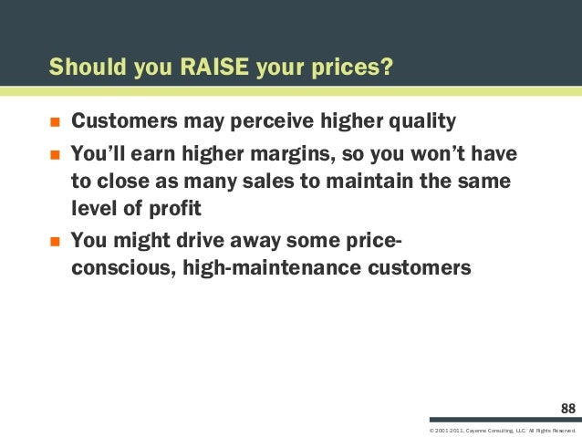 Should you RAISE your prices?   Customers may perceive higher quality   You'll earn higher margins, so you won't have   ...