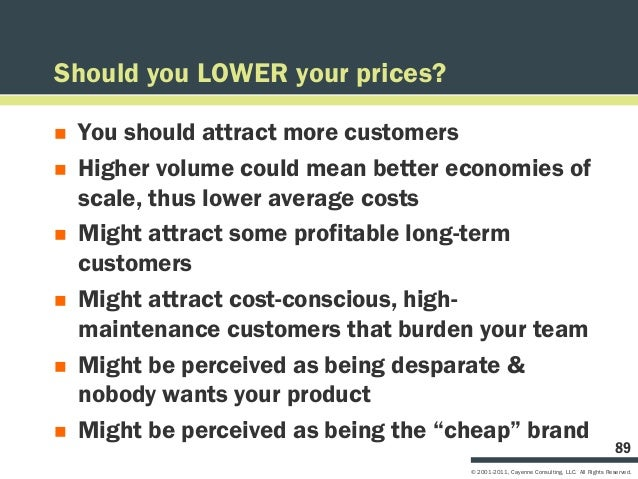 Should you LOWER your prices?   You should attract more customers   Higher volume could mean better economies of    scal...