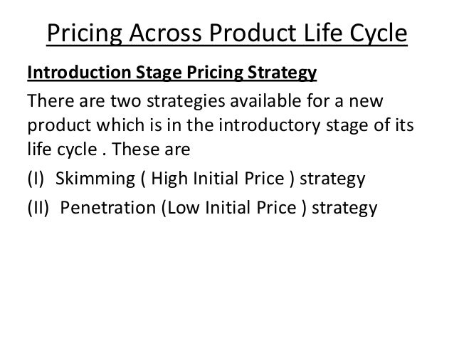 Pricing Across Product Life Cycle Introduction Stage Pricing Strategy There are two strategies available for a new product...