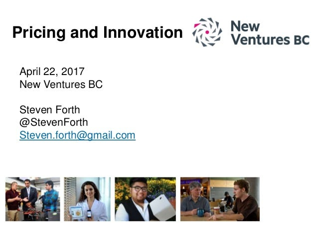 April 22, 2017 New Ventures BC Steven Forth @StevenForth Steven.forth@gmail.com Pricing and Innovation