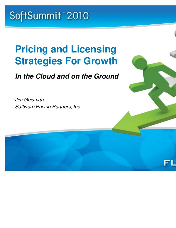Pricing and LicensingStrategies For GrowthIn the Cloud and on the GroundJim GeismanSoftware Pricing Partners, Inc.
