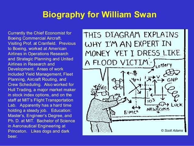 Biography for William Swan Currently the Chief Economist for Boeing Commercial Aircraft. Visiting Prof. at Cranfield. Prev...