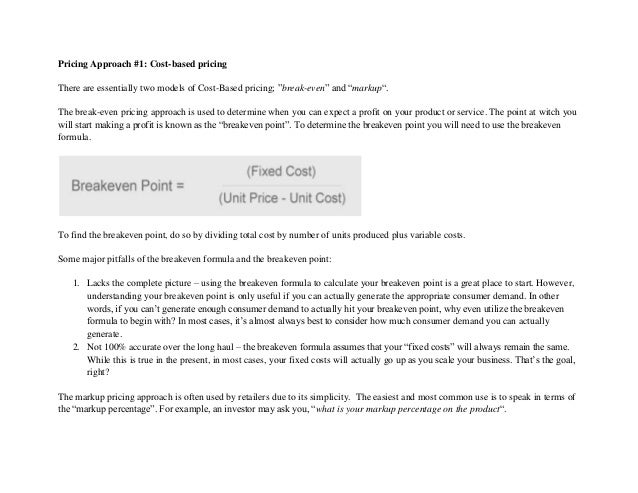 "Pricing Approach #1: Cost-based pricing There are essentially two models of Cost-Based pricing; ""break-even"" and ""markup""...."
