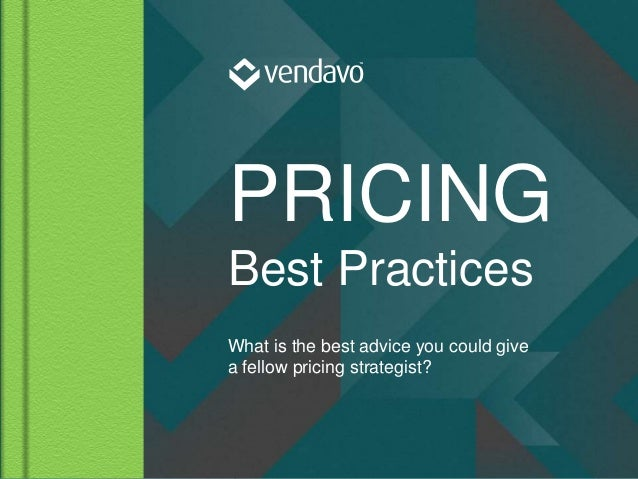 © 2015 Vendavo, Inc. PROPRIETARY & CONFIDENTIAL PRICING Best Practices What is the best advice you could give a fellow pri...