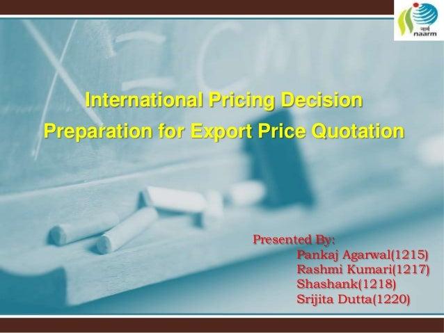 Presented By: Pankaj Agarwal(1215) Rashmi Kumari(1217) Shashank(1218) Srijita Dutta(1220) International Pricing Decision P...