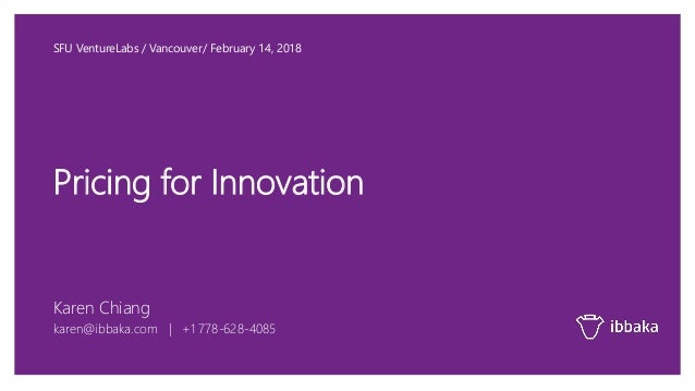 Karen Chiang karen@ibbaka.com | +1 778-628-4085 Pricing for Innovation SFU VentureLabs / Vancouver/ February 14, 2018
