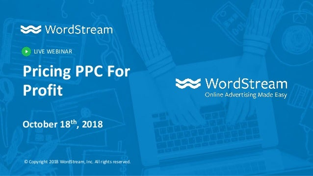 LIVE WEBINAR © Copyright 2018 WordStream, Inc. All rights reserved. Pricing PPC For Profit October 18th, 2018