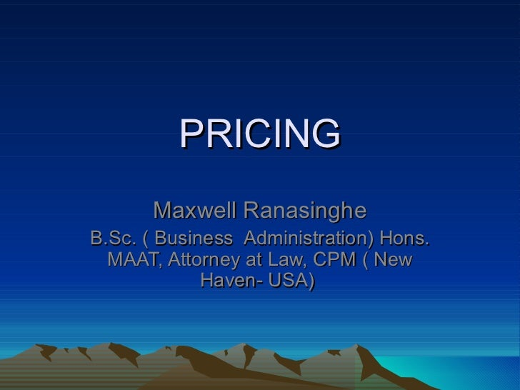 PRICING Maxwell Ranasinghe B.Sc. ( Business  Administration) Hons. MAAT, Attorney at Law, CPM ( New Haven- USA)