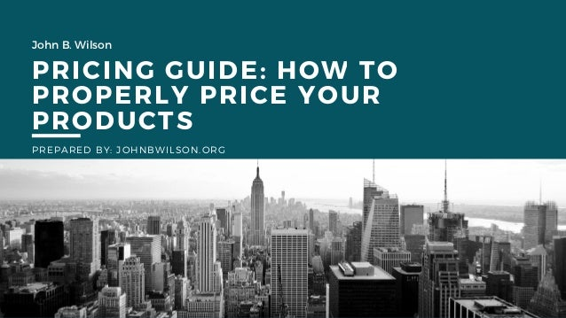 John B. Wilson PRICING GUIDE: HOW TO PROPERLY PRICE YOUR PRODUCTS PREPARED BY: JOHNBWILSON.ORG