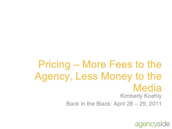 Pricing – More Fees to the Agency, Less Money to the Media Kimberly Koehly Back in the Black: April 28 – 29, 2011
