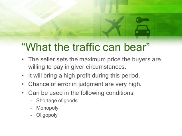 """""""What the traffic can bear"""" • The seller sets the maximum price the buyers are willing to pay in giver circumstances. • It..."""