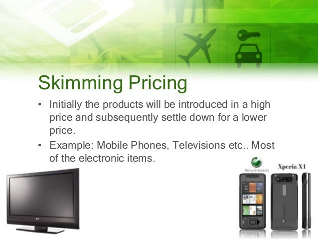 Skimming Pricing • Initially the products will be introduced in a high price and subsequently settle down for a lower pric...