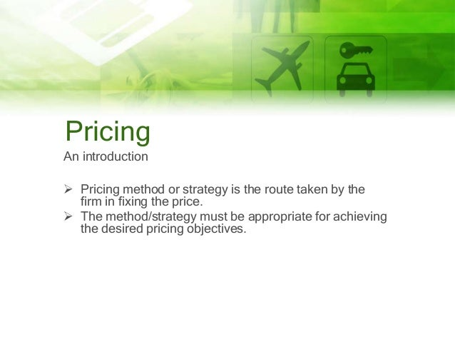 Pricing An introduction  Pricing method or strategy is the route taken by the firm in fixing the price.  The method/stra...
