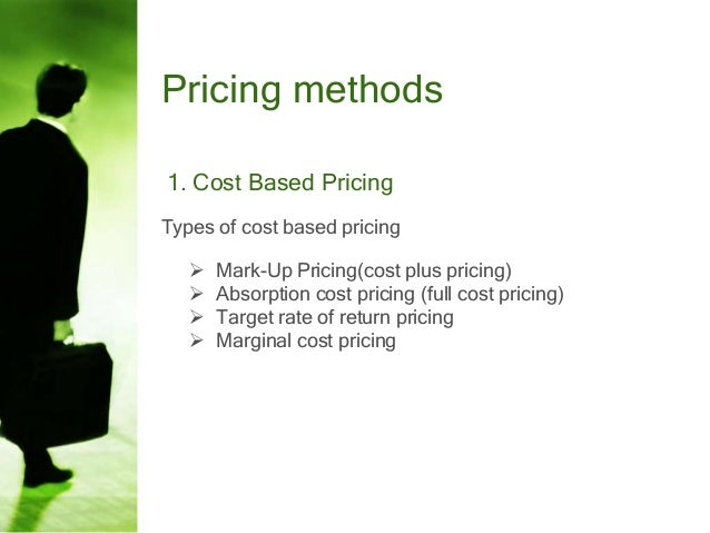 Pricing methods 1. Cost Based Pricing Types of cost based pricing      Mark-Up Pricing(cost plus pricing) Absorption c...