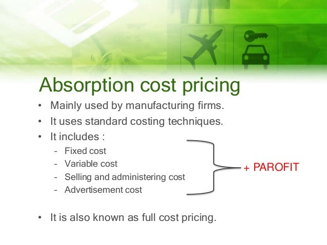 Absorption cost pricing • Mainly used by manufacturing firms. • It uses standard costing techniques. • It includes : – – –...