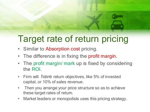 Target rate of return pricing • Similar to Absorption cost pricing. • The difference is in fixing the profit margin. • The...