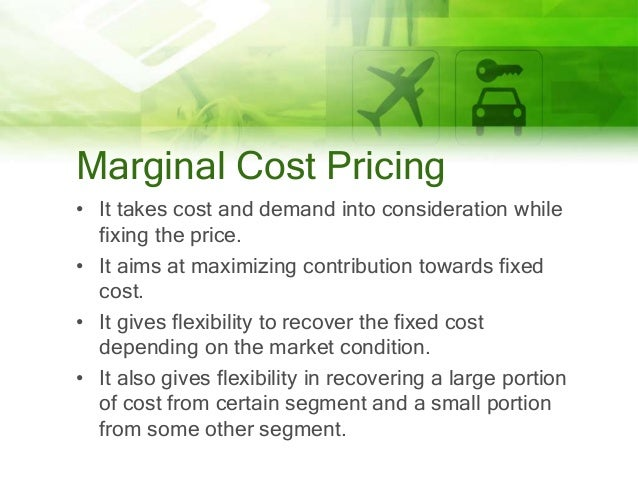 Marginal Cost Pricing • It takes cost and demand into consideration while fixing the price. • It aims at maximizing contri...