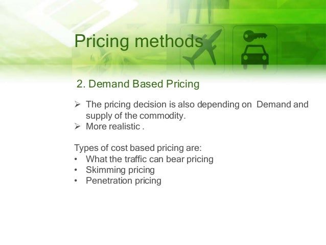 Pricing methods 2. Demand Based Pricing  The pricing decision is also depending on Demand and supply of the commodity.  ...