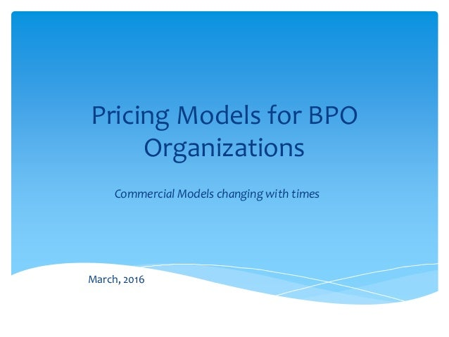 Pricing Models for BPO Organizations Commercial Models changing with times March, 2016