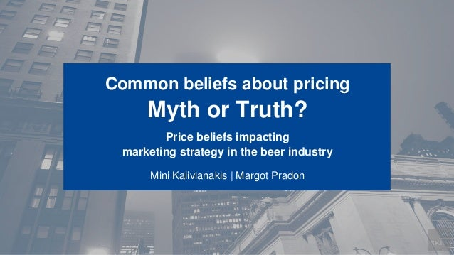 Common beliefs about pricing Myth or Truth? Price beliefs impacting marketing strategy in the beer industry Mini Kaliviana...