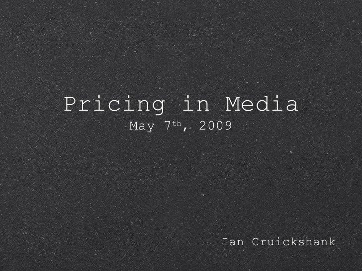 Pricing in Media May 7 th , 2009 <ul><li>Ian Cruickshank </li></ul>