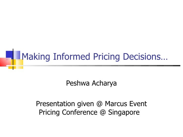 Making Informed Pricing Decisions… Peshwa Acharya Presentation given @ Marcus Event Pricing Conference @ Singapore