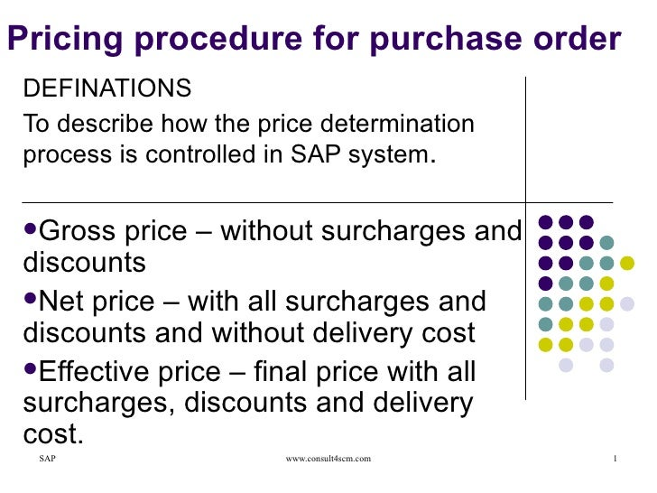 Pricing procedure for purchase order <ul><li>DEFINATIONS </li></ul><ul><li>To describe how the price determination process...
