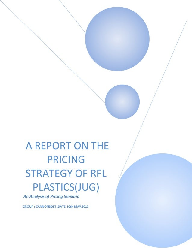 A REPORT ON THEPRICINGSTRATEGY OF RFLPLASTICS(JUG)An Analysis of Pricing ScenarioGROUP : CANNONBOLT ,DATE-10th MAY,2013