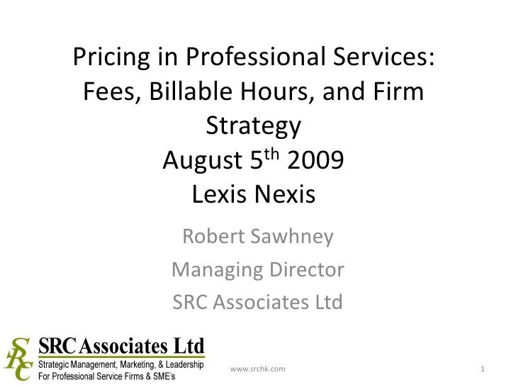 Pricing in Professional Services: Fees, Billable Hours, and Firm StrategyAugust 5th 2009Lexis Nexis<br />Robert Sawhney<br...