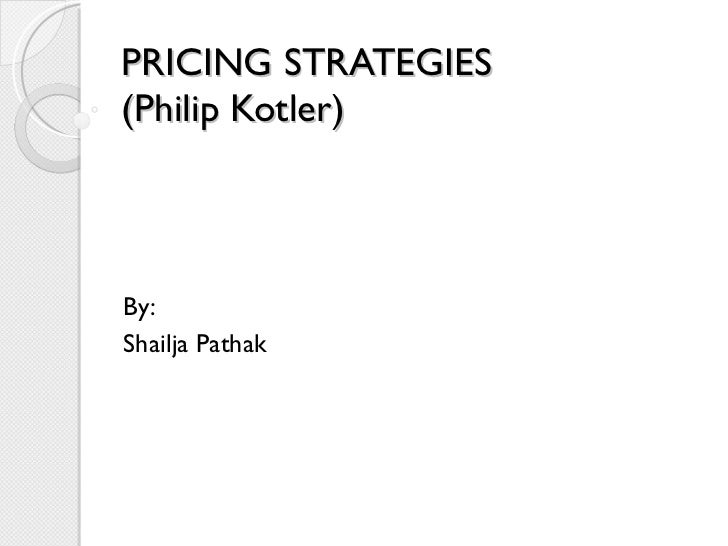 PRICING STRATEGIES (Philip Kotler) By: Shailja Pathak