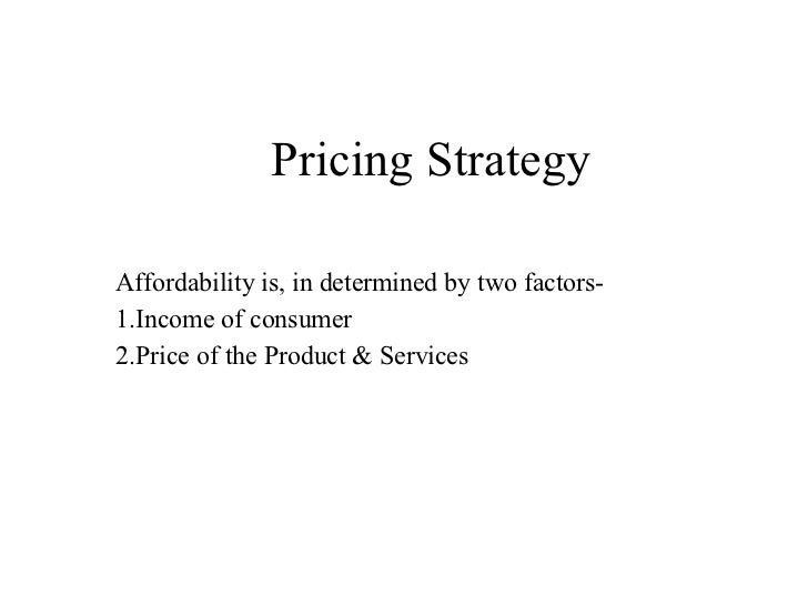 Pricing Strategy Affordability is, in determined by two factors- 1.Income of consumer 2.Price of the Product & Services