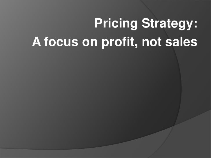 Pricing Strategy: <br />A focus on profit, not sales<br />