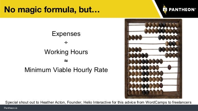 Pantheon.io No magic formula, but… Expenses ÷ Working Hours ≈ Minimum Viable Hourly Rate Special shout out to Heather Acto...