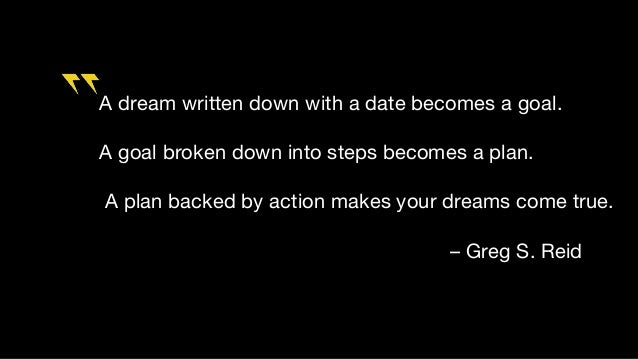 A dream written down with a date becomes a goal. A goal broken down into steps becomes a plan. A plan backed by action mak...