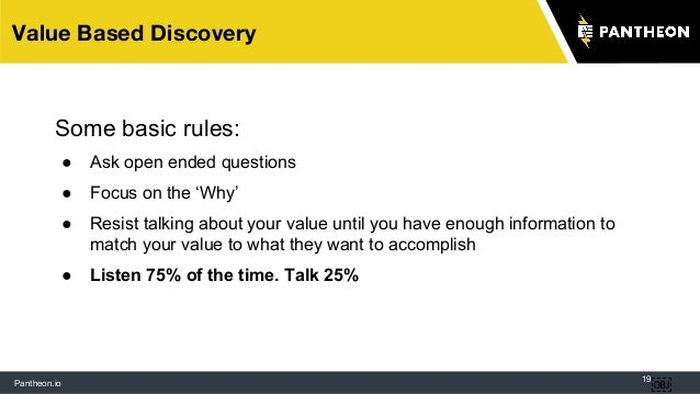 Pantheon.io 19 Value Based Discovery  Some basic rules: ● Ask open ended questions ● Focus on the 'Why' ● Resist talking ...
