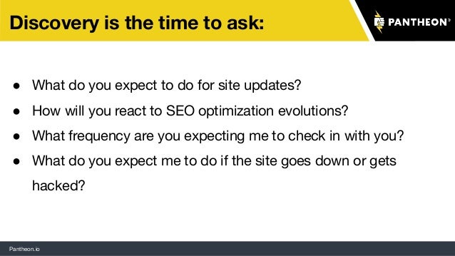 Pantheon.io Discovery is the time to ask: ● What do you expect to do for site updates? ● How will you react to SEO optimiz...