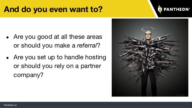 Pantheon.io And do you even want to? ● Are you good at all these areas or should you make a referral? ● Are you set up to ...