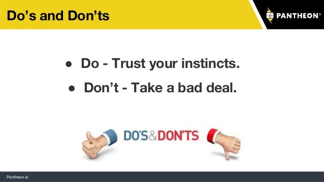 Pantheon.io Do's and Don'ts ● Do - Trust your instincts. ● Don't - Take a bad deal.